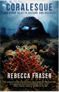 CORALESQUE and Other Tales to Disturb and Distract by Rebecca Fraser